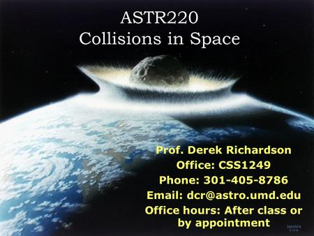 ASTR220 Collisions in Space Prof. Derek Richardson Office: CSS1249 Phone: 301-405-8786   Office hours: After class or by appointment.