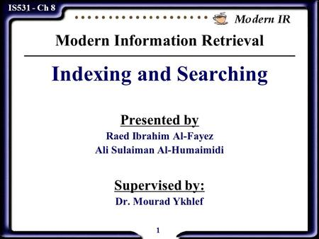 1 IS531 - Ch 8 Modern Information Retrieval Indexing and Searching Presented by Raed Ibrahim Al-Fayez Ali Sulaiman Al-Humaimidi Supervised by: Dr. Mourad.
