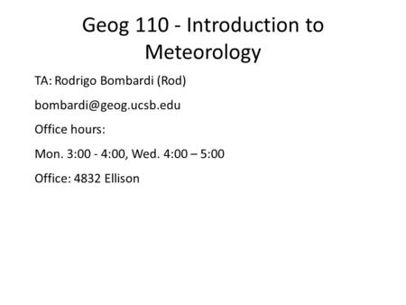 Geog 110 - Introduction to Meteorology TA: Rodrigo Bombardi (Rod) Office hours: Mon. 3:00 - 4:00, Wed. 4:00 – 5:00 Office: 4832.