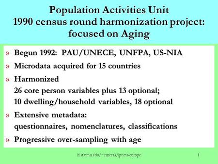 Hist.umn.edu/~rmccaa/ipums-europe1 Population Activities Unit 1990 census round harmonization project: focused on Aging » Begun 1992: PAU/UNECE, UNFPA,