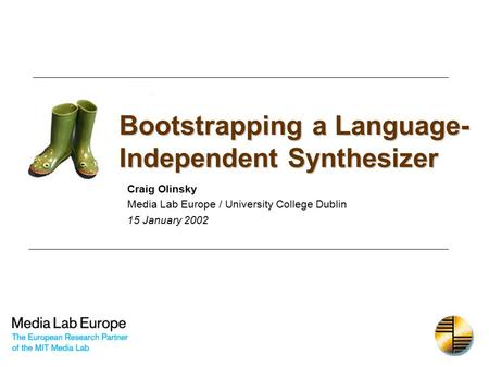 Bootstrapping a Language- Independent Synthesizer Craig Olinsky Media Lab Europe / University College Dublin 15 January 2002.
