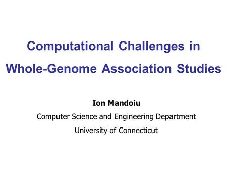 Computational Challenges in Whole-Genome Association Studies Ion Mandoiu Computer Science and Engineering Department University of Connecticut.