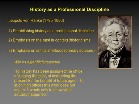 Leopold von Ranke (1795-1886) History as a Professional Discipline 1) Establishing history as a professional discipline 2) Emphasis on the past in context.