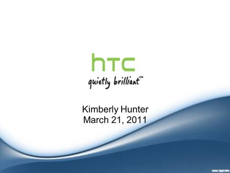 Kimberly Hunter March 21, 2011. Products First Microsoft powered smartphone (2002) First Android powered phone - HTC Dream (2008) HTC Sense - user interface.
