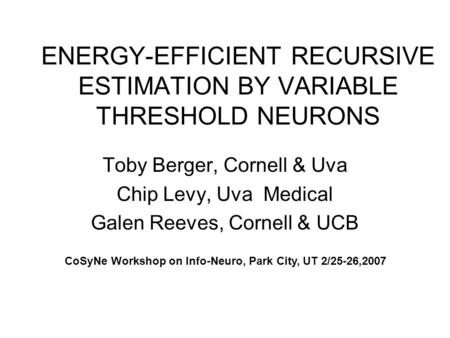 ENERGY-EFFICIENT RECURSIVE ESTIMATION BY VARIABLE THRESHOLD NEURONS Toby Berger, Cornell & Uva Chip Levy, Uva Medical Galen Reeves, Cornell & UCB CoSyNe.