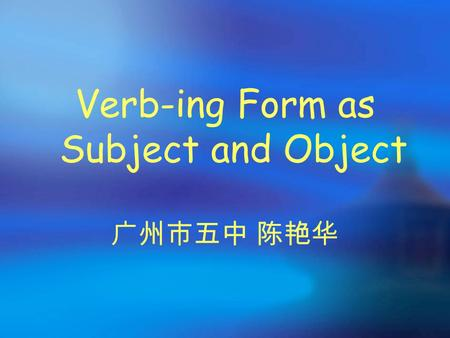 Verb-ing Form as Subject and Object 广州市五中 陈艳华 Welcome to our class!