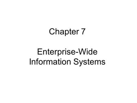 Chapter 7 Enterprise-Wide Information Systems. Chapter 7 Objectives Understand how information technology supports business activities Understand enterprise.