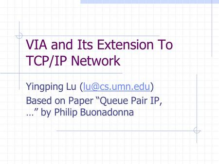 "VIA and Its Extension To TCP/IP Network Yingping Lu Based on Paper ""Queue Pair IP, …"" by Philip Buonadonna."
