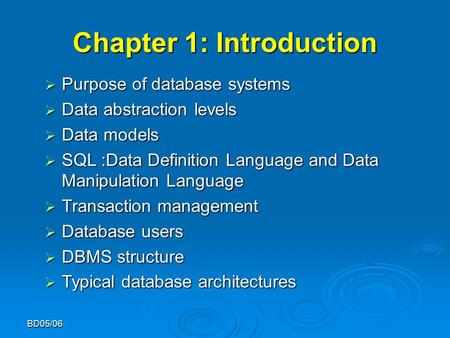 BD05/06 Chapter 1: Introduction  Purpose of database systems  Data abstraction levels  Data models  SQL :Data Definition Language and Data Manipulation.