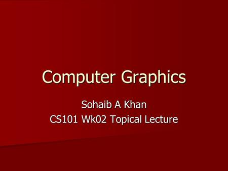 Computer Graphics Sohaib A Khan CS101 Wk02 Topical Lecture.