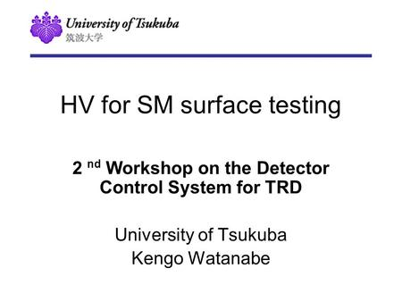 HV for SM surface testing 2 nd Workshop on the Detector Control System for TRD University of Tsukuba Kengo Watanabe.