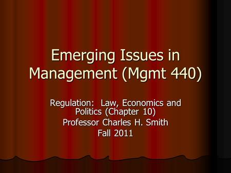 Emerging Issues in Management (Mgmt 440) Regulation: Law, Economics and Politics (Chapter 10) Professor Charles H. Smith Fall 2011.
