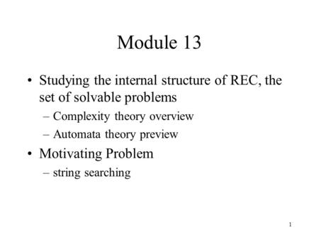 1 Module 13 Studying the internal structure of REC, the set of solvable problems –Complexity theory overview –Automata theory preview Motivating Problem.
