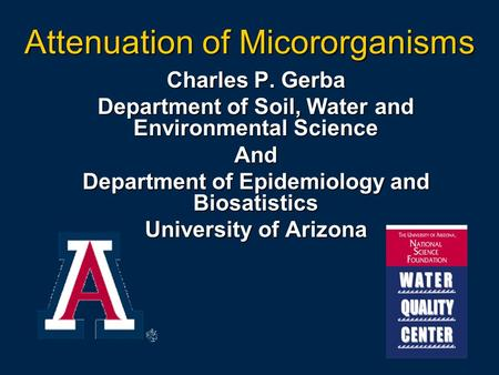 Attenuation of Micororganisms Charles P. Gerba Department of Soil, Water and Environmental Science And Department of Epidemiology and Biosatistics University.