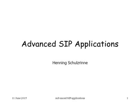 11 June 2015Advanced SIP applications1 Advanced SIP Applications Henning Schulzrinne.
