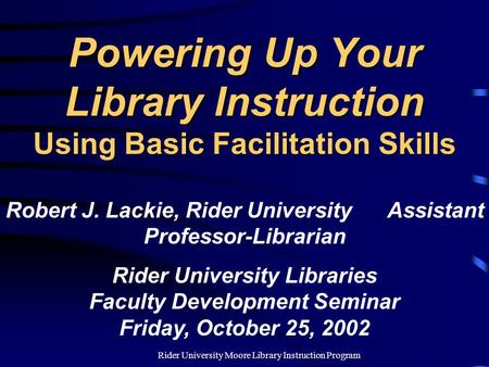 Rider University Moore Library Instruction Program Powering Up Your Library Instruction Using Basic Facilitation Skills Robert J. Lackie, Rider University.