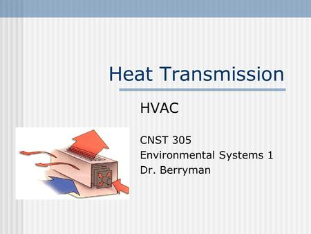Heat Transmission HVAC CNST 305 Environmental Systems 1 Dr. Berryman.