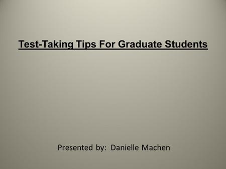 Test-Taking Tips For Graduate Students Presented by: Danielle Machen.
