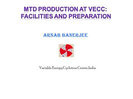 ARNAB BANERJEE Variable Energy Cyclotron Centre, India.
