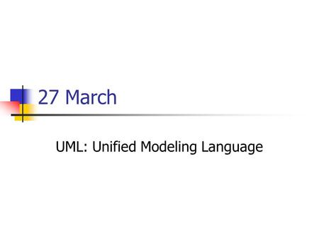 27 March UML: Unified Modeling Language. Software Engineering Elaborated Steps Concept Requirements Architecture Design Implementation Unit test Integration.