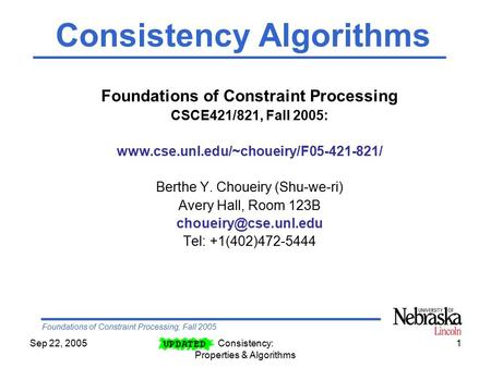 Foundations of Constraint Processing, Fall 2005 Sep 22, 2005Consistency: Properties & Algorithms 1 Foundations of Constraint Processing CSCE421/821, Fall.