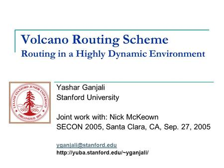 Volcano Routing Scheme Routing in a Highly Dynamic Environment Yashar Ganjali Stanford University Joint work with: Nick McKeown SECON 2005, Santa Clara,