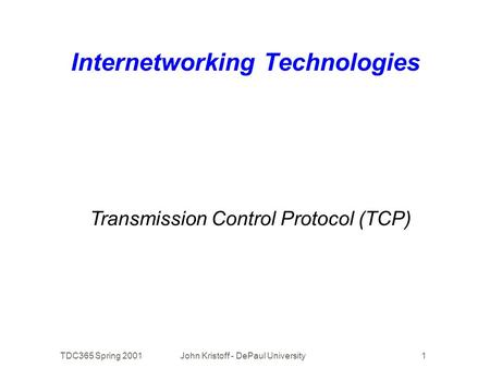 TDC365 Spring 2001John Kristoff - DePaul University1 Internetworking Technologies Transmission Control Protocol (TCP)