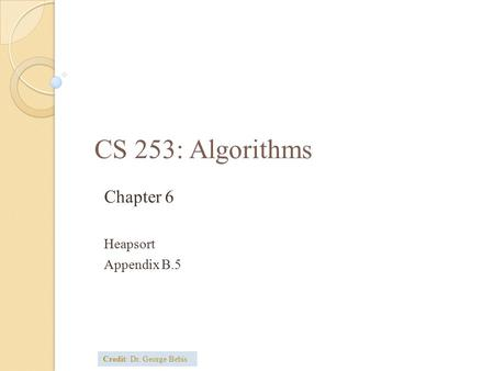CS 253: Algorithms Chapter 6 Heapsort Appendix B.5 Credit: Dr. George Bebis.