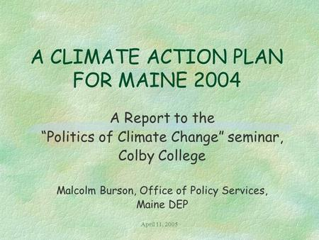 "April 11, 2005 A CLIMATE ACTION PLAN FOR MAINE 2004 A Report to the ""Politics of Climate Change"" seminar, Colby College Malcolm Burson, Office of Policy."