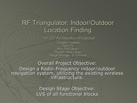 RF Triangulator: Indoor/Outdoor Location Finding 18-525 Architecture Proposal Giovanni Fonseca David Fu Amir Ghiti (away) Stephen Roos (away) Design Manager: