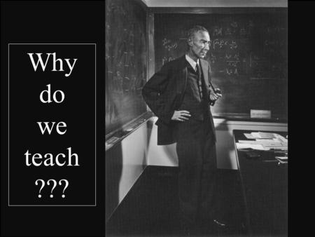 Why do we teach ???. Why teach? 1. 2. 3. 4. 5. 1. To Enthuse Students Reasons.