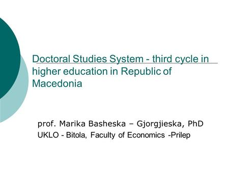 Doctoral Studies System - third cycle in higher education in Republic of Macedonia prof. Marika Basheska – Gjorgjieska, PhD UKLO - Bitola, Faculty of Economics.
