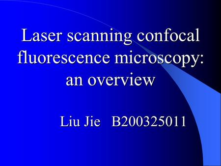 Laser scanning confocal fluorescence microscopy: an overview Liu Jie B200325011.