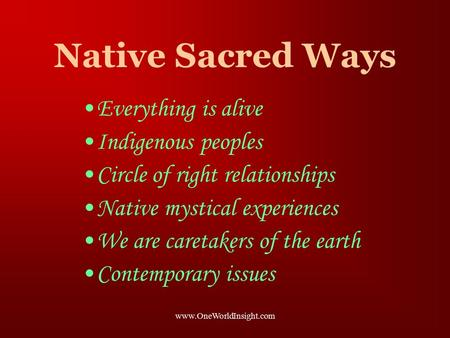 Www.OneWorldInsight.com Native Sacred Ways Everything is alive Indigenous peoples Circle of right relationships Native mystical experiences We are caretakers.