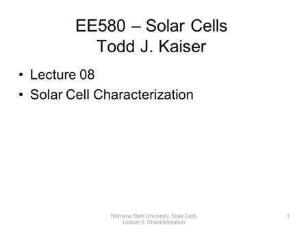 EE580 – Solar Cells Todd J. Kaiser Lecture 08 Solar Cell Characterization 1Montana State University: Solar Cells Lecture 8: Characterization.