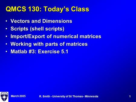 March 2005 1R. Smith - University of St Thomas - Minnesota QMCS 130: Today's Class Vectors and DimensionsVectors and Dimensions Scripts (shell scripts)Scripts.