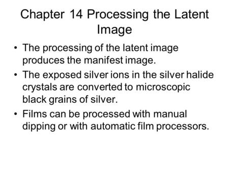 Chapter 14 Processing the Latent Image The processing of the latent image produces the manifest image. The exposed silver ions in the silver halide crystals.