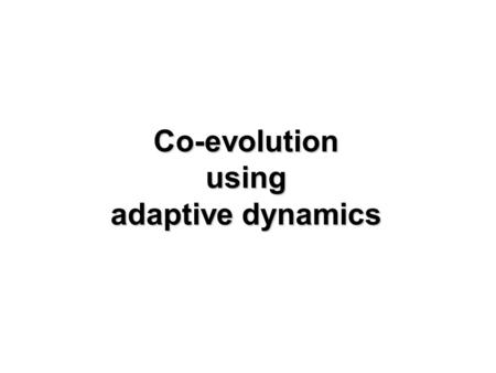 Co-evolution using adaptive dynamics. Flashback to last week resident strain x - at equilibrium.