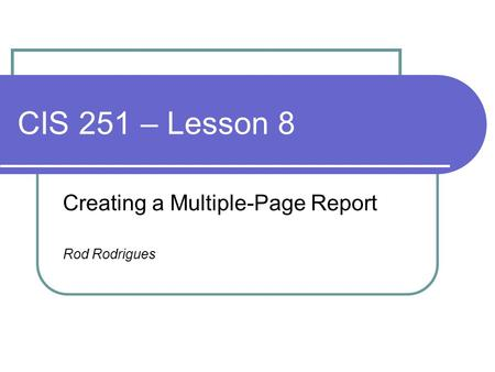 CIS 251 – Lesson 8 Creating a Multiple-Page Report Rod Rodrigues.