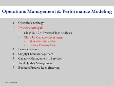 OM&PM/Class 3a1 1Operations Strategy 2Process Analysis –Class 2a + 2b: Process Flow Analysis –Class 3a: Capacity Investment »The Product Mix problem »National.