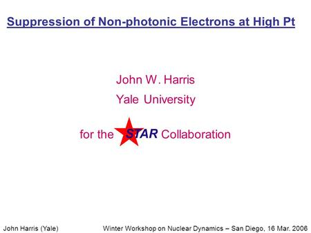 Winter Workshop on Nuclear Dynamics – San Diego, 16 Mar. 2006John Harris (Yale) Suppression of Non-photonic Electrons at High Pt John W. Harris Yale University.
