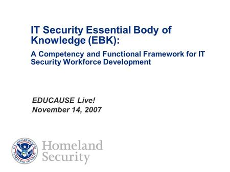 IT Security Essential Body of Knowledge (EBK): A Competency and Functional Framework for IT Security Workforce Development EDUCAUSE Live! November 14,