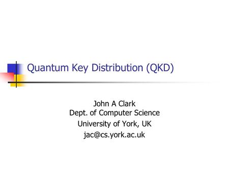 Quantum Key Distribution (QKD) John A Clark Dept. of Computer Science University of York, UK