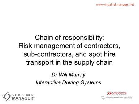 Www.virtualriskmanager.net Chain of responsibility: Risk management of contractors, sub-contractors, and spot hire transport in the supply chain Dr Will.