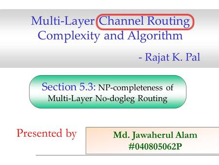 Multi-Layer Channel Routing Complexity and Algorithm - Rajat K. Pal Md. Jawaherul Alam #040805062P Presented by Section 5.3: NP-completeness of Multi-Layer.