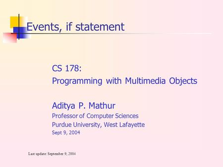 CS 178: Programming with Multimedia Objects Aditya P. Mathur Professor of Computer Sciences Purdue University, West Lafayette Sept 9, 2004 Last update: