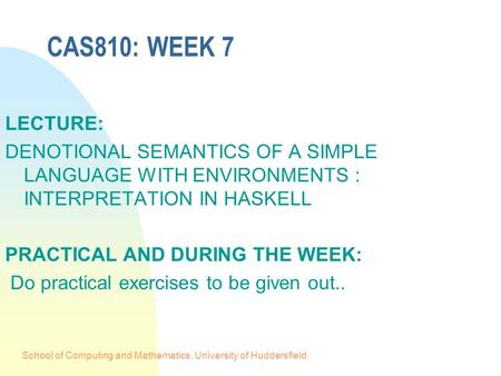 School of Computing and Mathematics, University of Huddersfield CAS810: WEEK 7 LECTURE: DENOTIONAL SEMANTICS OF A SIMPLE LANGUAGE WITH ENVIRONMENTS : INTERPRETATION.