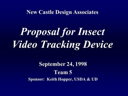 New Castle Design Associates Proposal for Insect Video Tracking Device September 24, 1998 Team 5 Sponsor: Keith Hopper, USDA & UD.