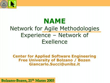 Bolzano-Bozen, 21 th Marzo 2003 NAME Network for Agile Methodologies Experience – Network of Exellence Center for Applied Software Engineering Free University.
