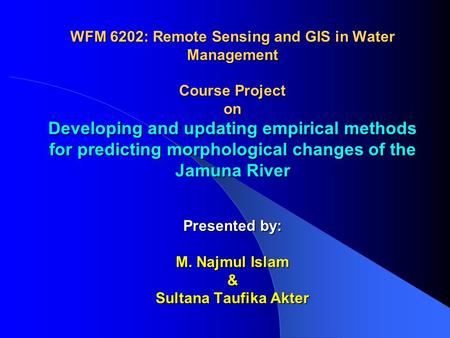 WFM 6202: Remote Sensing and GIS in Water Management Course Project on Developing and updating empirical methods for predicting morphological changes of.